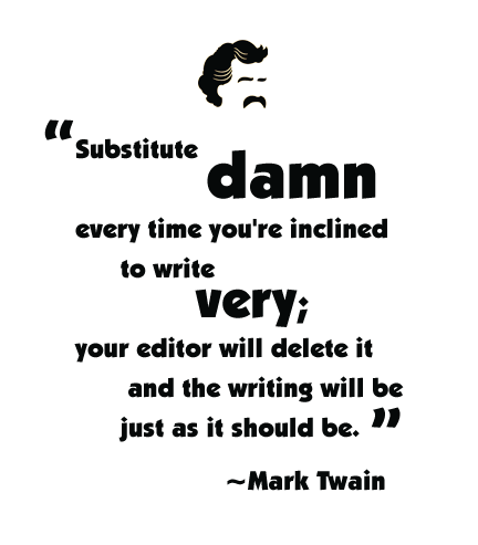 Substitute 'damn' every time you're inclined to write 'very'; your editor will delete it and the writing will be just as it should be.~Mark Twain