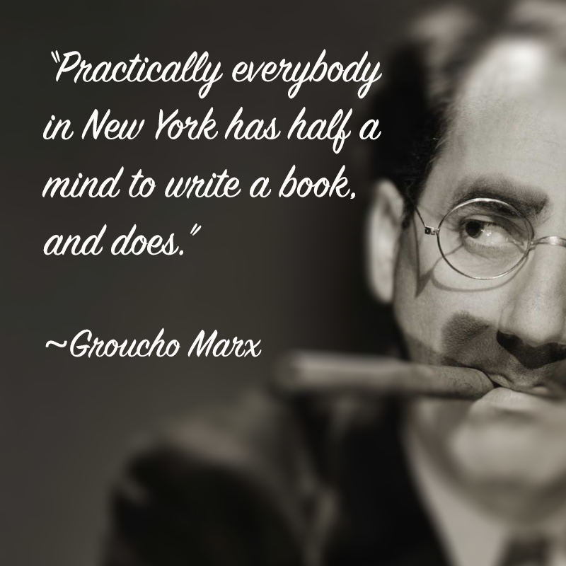 groucho marx: practically everybody in new york has half a mind to write a book, and does