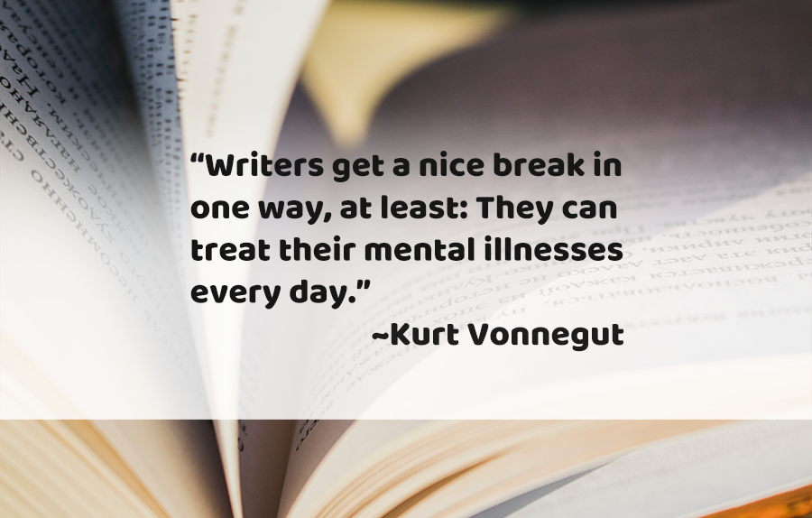 """Writers get a nice break in one way, at least: They can treat their mental illnesses every day."" ~kurt vonnegut on image of book"